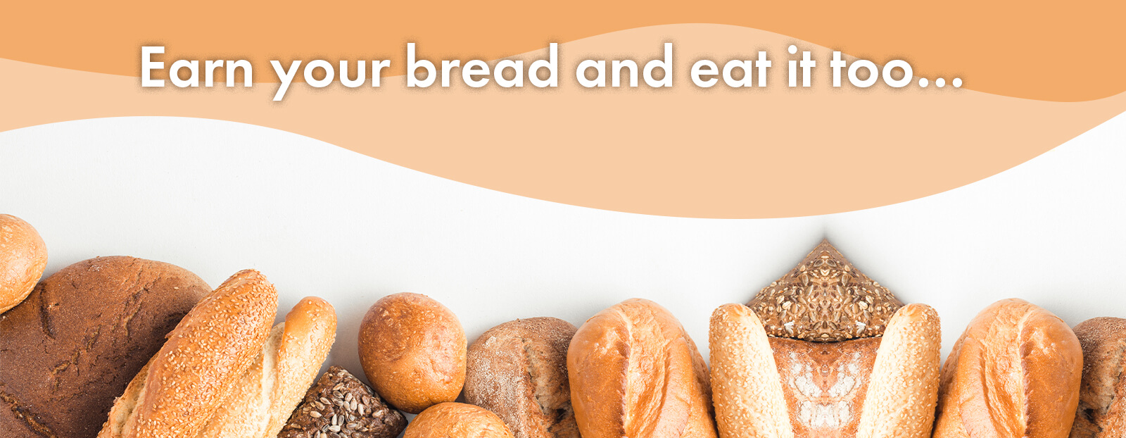 Earn your bread and eat it too…