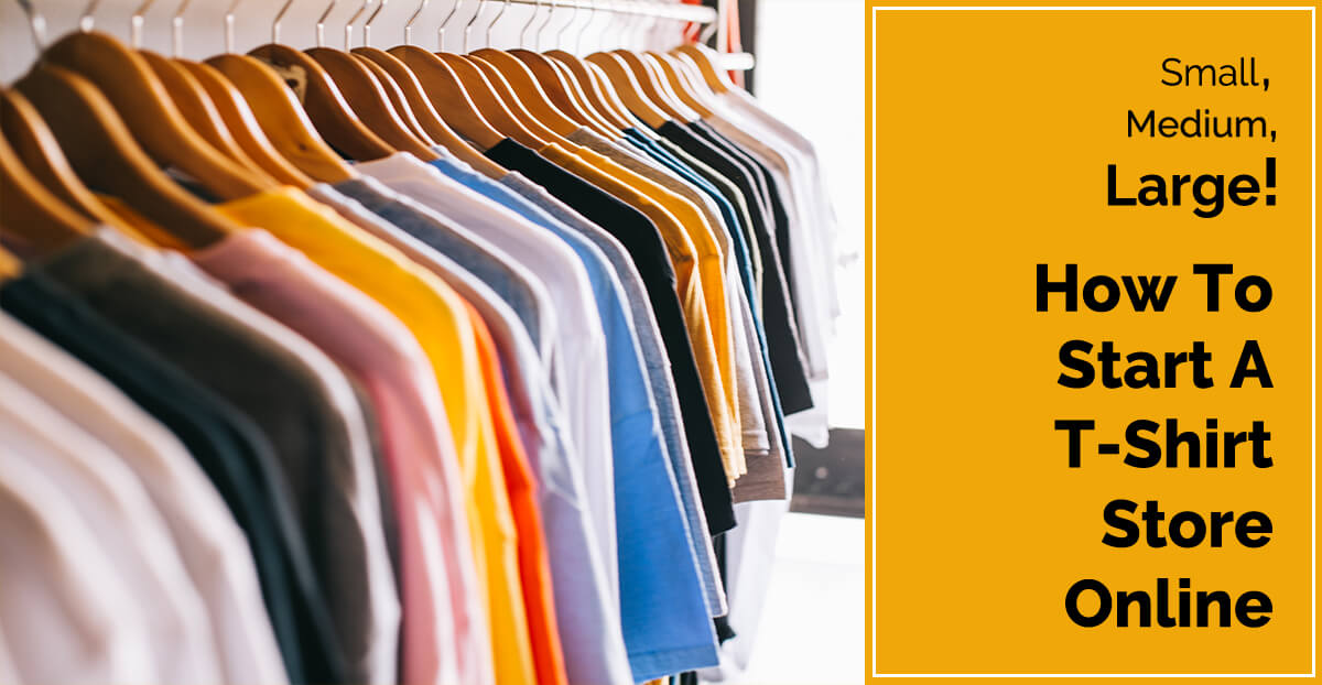 Small, Medium, Large – How To Start Online T-Shirt Store