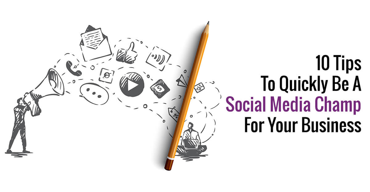 10 Tips To Quickly Be A Social Media Champ For Your Business
