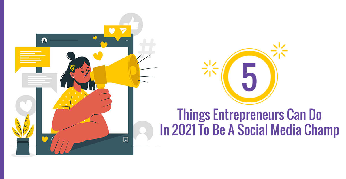 5 Things Entrepreneurs Can Do In 2021 To Be A Social Media Champ