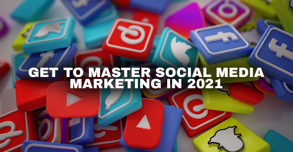 Get To Master Social Media Marketing In 2021