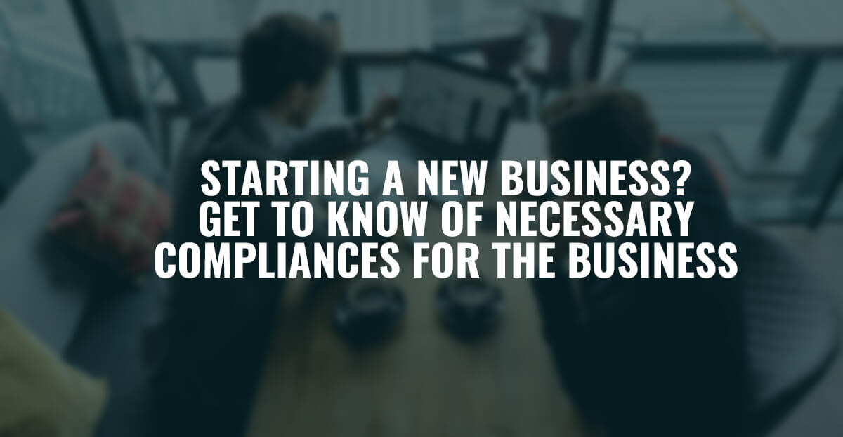 Starting A New Business? Get To Know Of Necessary Compliances For The Business