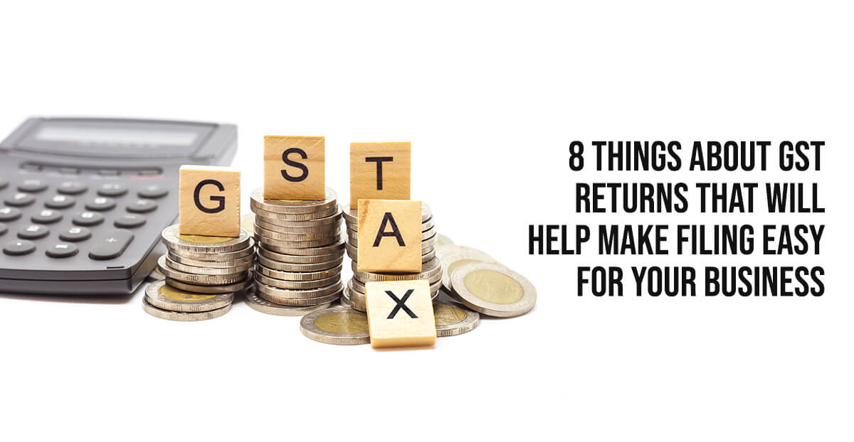 8 Things About GST Returns That Will Help Make Filing Easy For Your Business