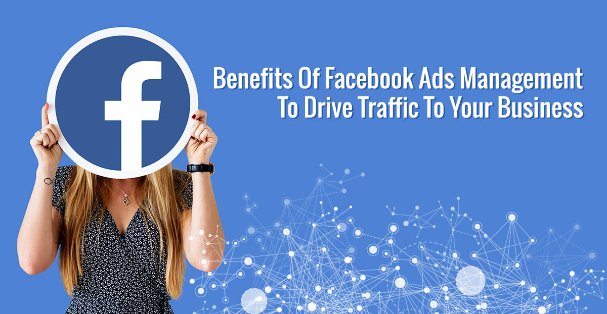 Benefits Of Facebook Ads Management To Drive Traffic To Your Business